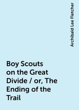 Boy Scouts on the Great Divide / or, The Ending of the Trail, Archibald Lee Fletcher