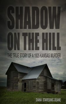 Shadow On the Hill: The True Story of a 1925 Kansas Murder, Diana Staresinic-Deane