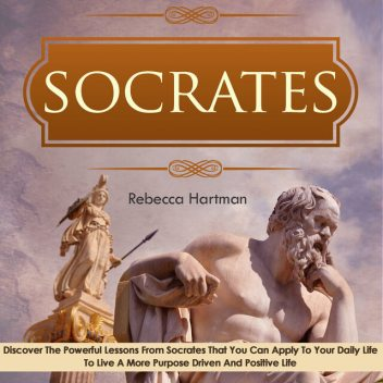 Socrates: Discover the Powerful Lessons from Socrates that you can Apply to your Daily Life to Live a More Purposeful, Drive and Positive Life, Old Natural Ways, Rebecca Hartman