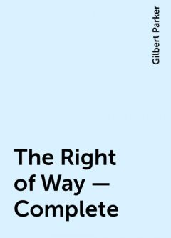 The Right of Way — Complete, Gilbert Parker