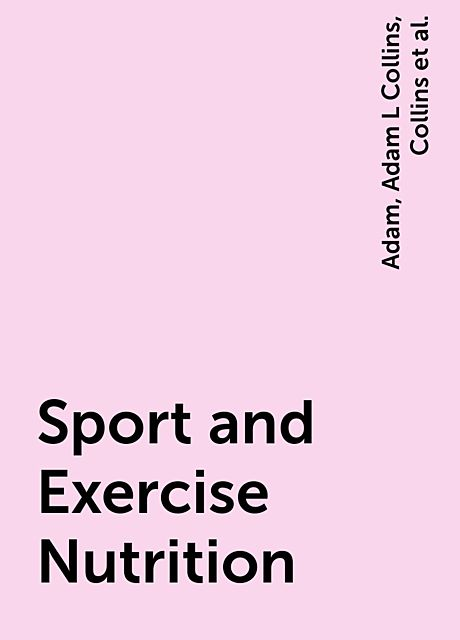 Sport and Exercise Nutrition, Adam, Susan, Collins, Samantha, Adam L Collins, Lanham-New, Samantha J Stear, Shirreffs, Stear, Susan M Shirreffs