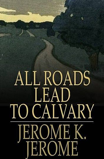 All Roads Lead to Calvary, Jerome Klapka Jerome