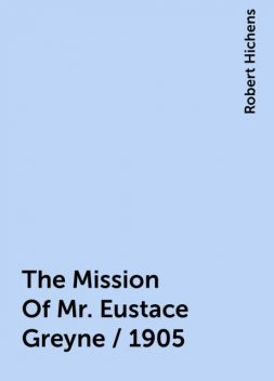 The Mission Of Mr. Eustace Greyne / 1905, Robert Hichens