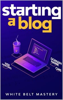 Starting a Blog: Blogging Guide for beginners, How to create your blog step by step, Building a profitable website to make money online, Mastery, White Belt