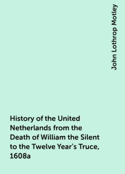 History of the United Netherlands from the Death of William the Silent to the Twelve Year's Truce, 1608a, John Lothrop Motley