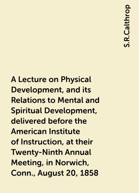A Lecture on Physical Development, and its Relations to Mental and Spiritual Development, delivered before the American Institute of Instruction, at their Twenty-Ninth Annual Meeting, in Norwich, Conn., August 20, 1858, S.R.Calthrop