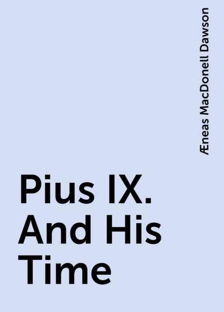 Pius IX. And His Time, Æneas MacDonell Dawson