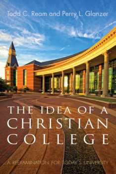 The Idea of a Christian College, Todd C. Ream, Perry L. Glanzer