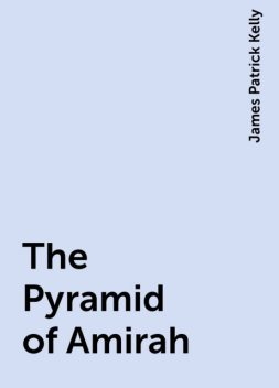 The Pyramid of Amirah, James Patrick Kelly
