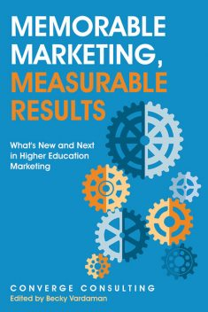Memorable Marketing, Measurable Results: What's New and Next In Higher Education Marketing, Converge Consulting