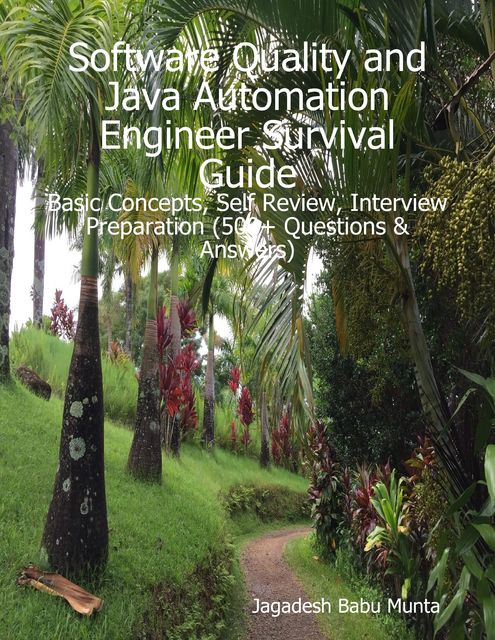 Software Quality and Java Automation Engineer Survival Guide: Basic Concepts, Self Review, Interview Preparation (500+ Questions & Answers), Jagadesh Munta