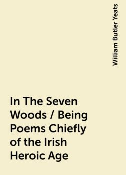 In The Seven Woods / Being Poems Chiefly of the Irish Heroic Age, William Butler Yeats