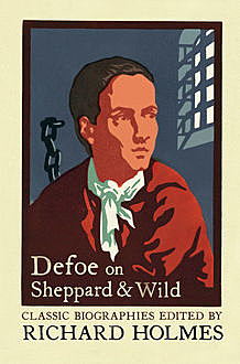 Defoe on Sheppard and Wild: The True and Genuine Account of the Life and Actions of the Late Jonathan Wild by Daniel Defoe, Richard Holmes