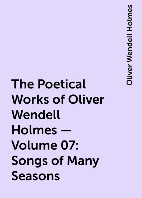The Poetical Works of Oliver Wendell Holmes — Volume 07: Songs of Many Seasons, Oliver Wendell Holmes