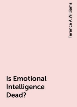Is Emotional Intelligence Dead?, Terence A.Williams