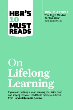"""HBR's 10 Must Reads on Lifelong Learning (with bonus article """"The Right Mindset for Success"""" with Carol Dweck), Harvard Business Review, Carol Dweck, Marcus Buckingham, Francesca Gino, John H. Zenger"""