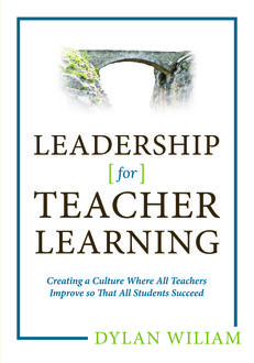 Leadership for Teacher Learning: Creating a Culture Where All Teachers Improve So That All Students Succeed, Dylan Wiliam