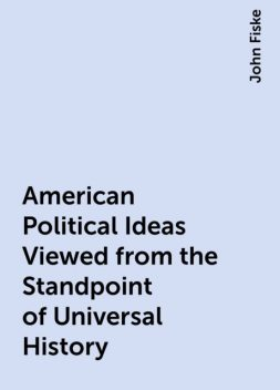 American Political Ideas Viewed from the Standpoint of Universal History, John Fiske