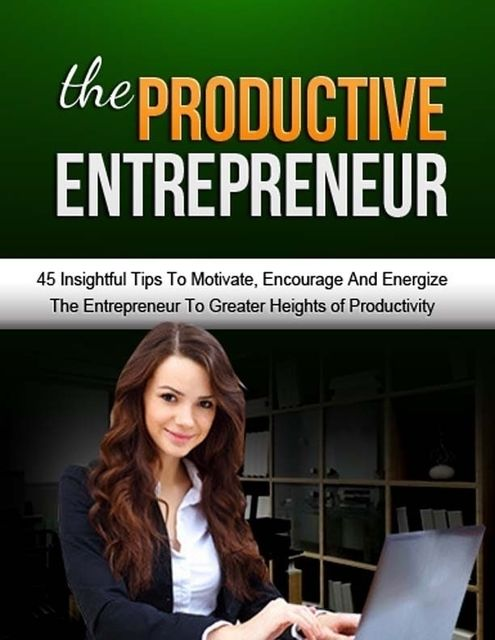 The Productive Entrepreneur – 45 Insightful Tips to Motivate, Encourage and Energize the Entrepreneur to Greater Heights of Productivity, Lucifer Heart