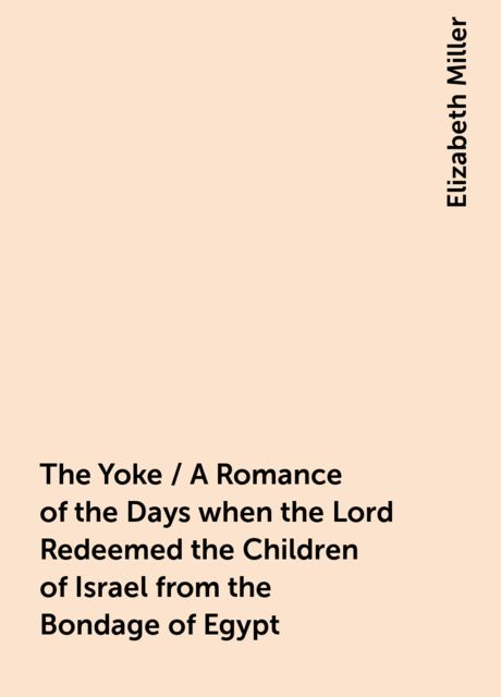 The Yoke / A Romance of the Days when the Lord Redeemed the Children of Israel from the Bondage of Egypt, Elizabeth Miller