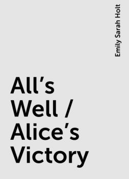 All's Well / Alice's Victory, Emily Sarah Holt