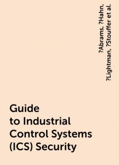Guide to Industrial Control Systems (ICS) Security, Keith, Adam, Marshall, Victoria, ?Abrams, ?Hahn, ?Lightman, ?Stouffer, Pillitteri, Suzanne