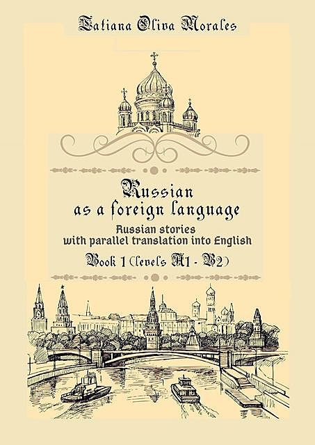 Russian as a foreign language. Russian stories with parallel translation into English. Book 1 (levels A1—B2), Tatiana Oliva Morales