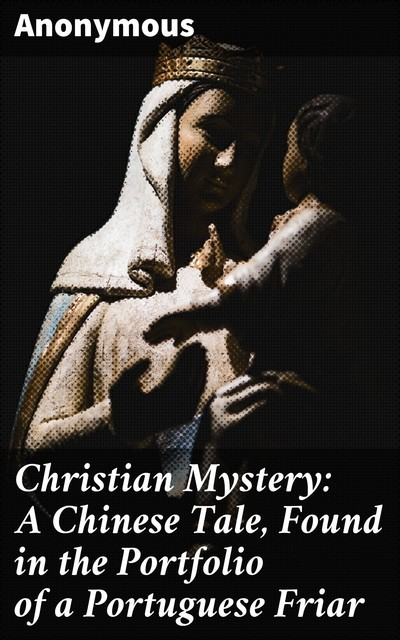 Christian Mystery: A Chinese Tale, Found in the Portfolio of a Portuguese Friar,