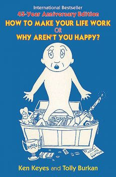 How to Make Your Life Work or Why Aren't You Happy, Tolly Burkan, Ken Keyes