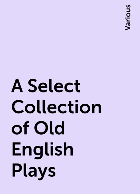 A Select Collection of Old English Plays, Various