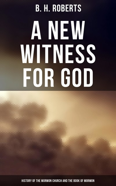A New Witness for God: History of the Mormon Church and the Book of Mormon, B.H.Roberts