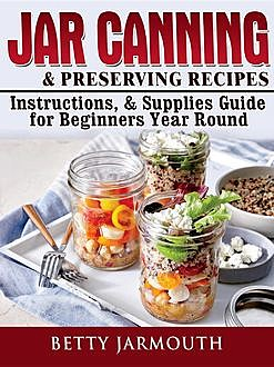 Jar Canning and Preserving Recipes, Instructions, & Supplies Guide for Beginners Year Round, Betty Jarmouth
