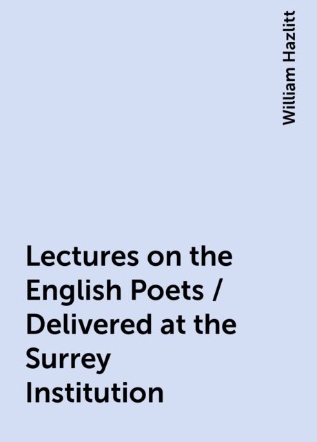 Lectures on the English Poets / Delivered at the Surrey Institution, William Hazlitt