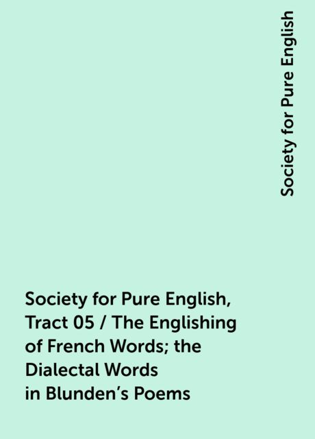 Society for Pure English, Tract 05 / The Englishing of French Words; the Dialectal Words in Blunden's Poems, Society for Pure English