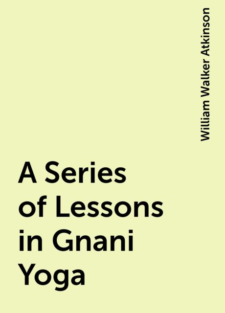 A Series of Lessons in Gnani Yoga, William Walker Atkinson