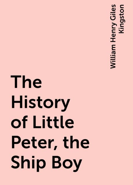 The History of Little Peter, the Ship Boy, William Henry Giles Kingston