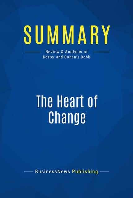 Summary : The Heart of Change – John Kotter and Dan Cohen, BusinessNews Publishing
