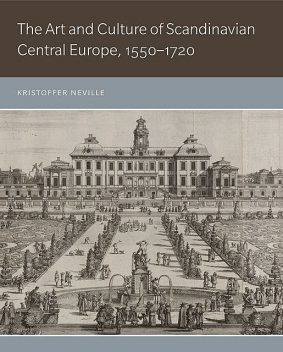 The Art and Culture of Scandinavian Central Europe, 1550–1720, Kristoffer Neville