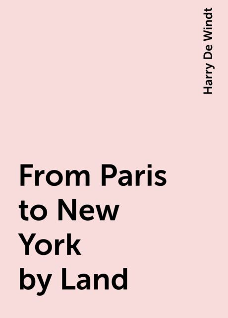 From Paris to New York by Land, Harry De Windt