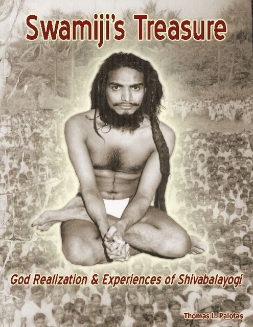 Swamiji's Treasure: God Realization & Experiences of Shivabalayogi, Thomas L.Palotas