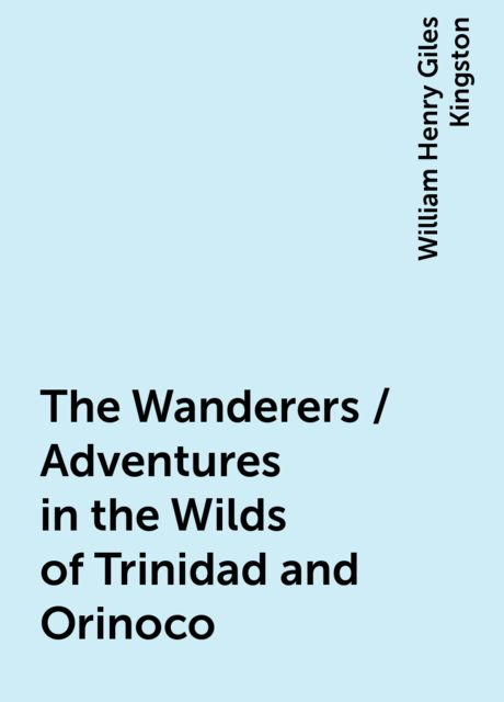 The Wanderers / Adventures in the Wilds of Trinidad and Orinoco, William Henry Giles Kingston