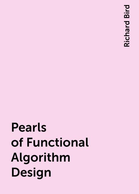 Pearls of Functional Algorithm Design, Richard Bird