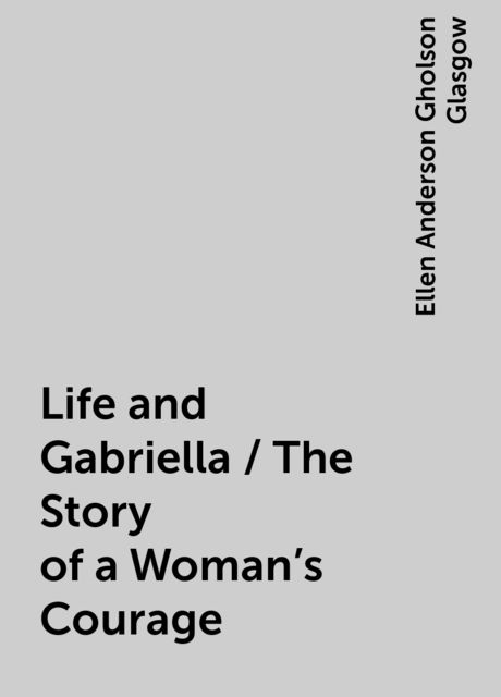 Life and Gabriella / The Story of a Woman's Courage, Ellen Anderson Gholson Glasgow