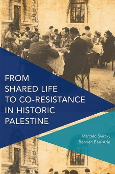 From Shared Life to Co-Resistance in Historic Palestine, Marcelo Svirsky, Ronnen Ben-Arie