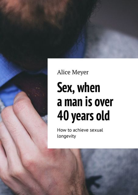 Sex, when a man is over 40 years old. How to achieve sexual longevity, Alice Meyer