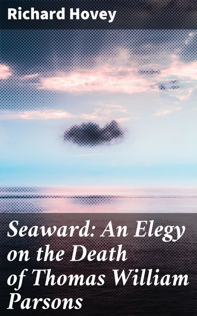 Seaward: An Elegy on the Death of Thomas William Parsons, Richard Hovey