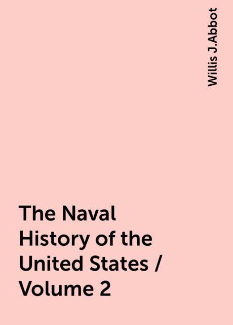 The Naval History of the United States / Volume 2, Willis J.Abbot