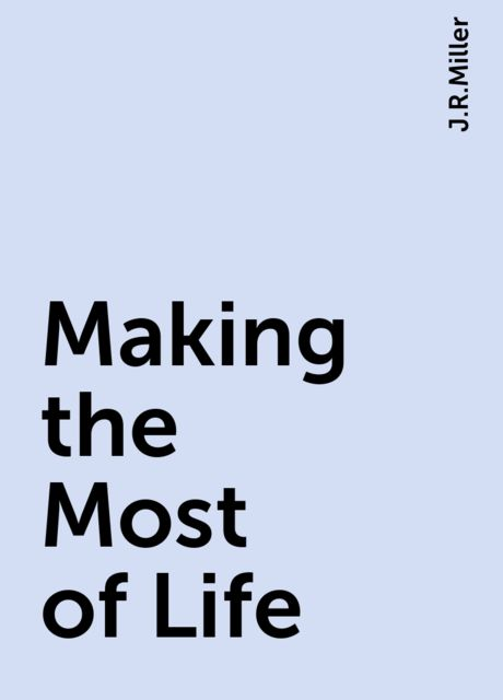 Making the Most of Life, J.R.Miller