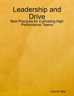Leadership and Drive: Best Practices for Cultivating High Performance Teams, David Miller