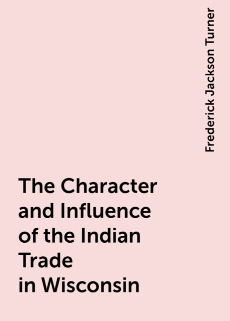 The Character and Influence of the Indian Trade in Wisconsin, Frederick Jackson Turner